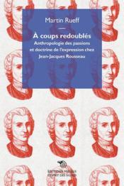 À coups redoublés ; anthropologie des passions et doctrine de l'expression chez Jean-Jacques Rousseau - Couverture - Format classique