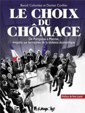 Le choix du chômage ; de Pompidou à Macron, enquête sur les racines de la violence économique - Couverture - Format classique