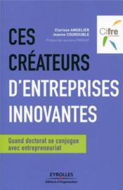 Ces créateurs d'entreprises innovantes ; quand doctorat se conjugue avec entrepreneuriat - Couverture - Format classique
