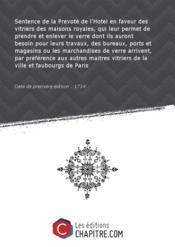 Sentence de la Prevoté de l'Hotel en faveur des vitriers des maisons royales, qui leur permet de prendre et enlever le verre dont ils auront besoin pour leurs travaux, des bureaux, ports et magasins ou les marchandises de verre arrivent, par préférence aux autres maitres vitriers de la ville et faubourgs de Paris [Edition de 1714] - Couverture - Format classique
