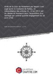 Arrêt de la Cour de Parlement par lequel il est jugé qu'en la Coutume de Poitou, en interprétation des articles 21, 23 et 370 il est du Ventes et Honneurs pour l'acquisition d'un héritage par contrat qualifié engagement du 20 avril 1706 [Edition de 1716] - Couverture - Format classique