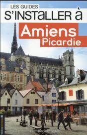 Les Guides S'Installer A ; Amiens, Picardie - Couverture - Format classique