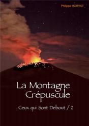 Ce qui sont debout t.2 ; la montagne crépuscule - Couverture - Format classique