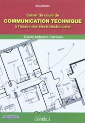 Communication technique a l'usage des electrotechniciens-cahier batiment terti - Couverture - Format classique