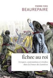 Échec au roi ; irrespect, contestations et révoltes dans la France des Lumières - Couverture - Format classique