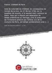 Acte de notoriété du Châtelet, en conséquence de l'arrest de la cour, du 27 février 1730, sur la question de scavoir, si le second mary commun en biens, mais qui a stipulé une séparation de dettes antérieures au mariage, avec la précaution de l'inventaire prescrit par l'article 222 de la coutume de Paris, est obligé solidairement avec sa femme tutrice de ses enfants du premier lit, à la reddition du compte de tutelle, et au payement du reliquat qui peut être dû à ses enfants [Edition de 1730] - Couverture - Format classique