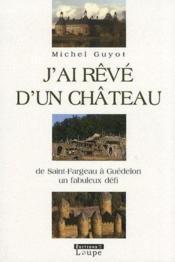 J'ai rêvé d'un château ; de Saint-Frageau à Guédelon, un fabuleux défi - Couverture - Format classique