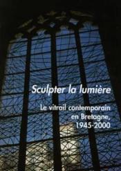 Sculpter la lumière ; le vitrail contemporain en Bretagne - Couverture - Format classique