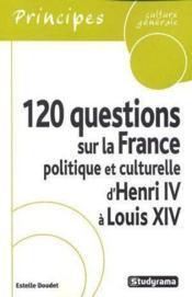 120 questions sur la france politique et culturelle d'henri iv a louis xiv - Couverture - Format classique
