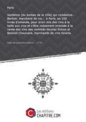 Sentence (du bureau de la ville) qui condamne... Barbier, marchand de vin... à Paris, en 100 livres d'amende, pour avoir mis des vins à la halle aux vins et s'être induement immisée à la vente des vins des nommés Nicolas Simon et Benoist Chauniare, marchands de vins forains [Edition de 1730] - Couverture - Format classique