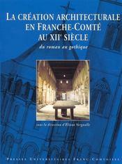 La Creation Architecturales En Franche-Comte Au Xii Siecle ; Du Roman Au Gothique - Intérieur - Format classique