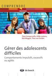 Gérer les adolescents difficiles ; comportements impulsifs, excessifs ou agités - Couverture - Format classique