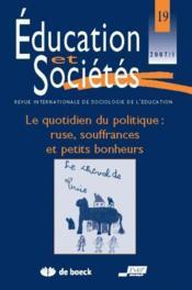 Revue Education Et Societes N.19 ; Le Quotidien Du Politique : Ruse, Souffrances Et Petits Bonheurs - Couverture - Format classique