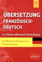 Ubersetzung franzosisch-deutsch ; le theme allemand thématique ; 1400 phrases de thème grammatical classées par thème - Couverture - Format classique