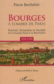 Bourges - a l'ombre de paris - pouvoir, economie et societe de la grande peste a la revolution (1350 - Couverture - Format classique