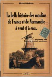 La Belle Histoire Des Moulins De France Et De Normandie A Vent Et A Eau - Couverture - Format classique
