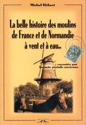 La Belle Histoire Des Moulins De France Et De Normandie A Vent Et A Eau - Intérieur - Format classique