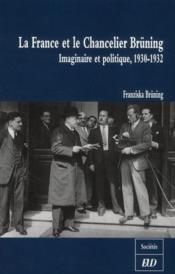 La France et le chancelier Brüning ; imaginaire et politique, 1930-1932 - Couverture - Format classique