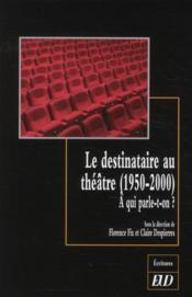 Le destinataire au théâtre (1950-2000) ; à qui parle-t-on ? - Couverture - Format classique