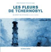 Les fleurs de Tchernobyl ; carnet de voyage dans le désert de Russie - Couverture - Format classique