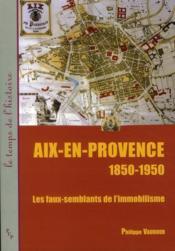 Aix-en-Provence 1850-1950 ; les faux-semblants de l'immobilisme - Couverture - Format classique