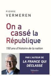 Nous avons cassé la République ; 150 ans d'histoire de la nation - Couverture - Format classique