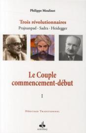 Le couple ; commencement-début ; trois révolutionnaires Prajnanpad, Sadra, Heidegger t.1 - Couverture - Format classique