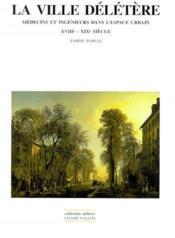 La ville délétère ; médecin et ingénieurs dans l'espace urbain, XVIIIe-XIXe siècle - Couverture - Format classique