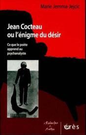 Jean Cocteau ou l'énigme du désir ; ce que le poète apprend au psychanalyste - Couverture - Format classique