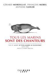 Tous les marins sont des chanteurs ; vie et mort d'Yves-Marie Le Guilvinec (1870-1900), poète et marin breton - Couverture - Format classique
