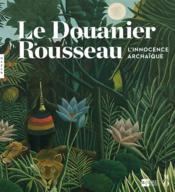 Le Douanier Rousseau ; l'innocence archaïque - Couverture - Format classique