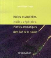 Huiles essentielles, huiles végétales, plantes aromatiques dans l'art de la cuisine - Couverture - Format classique
