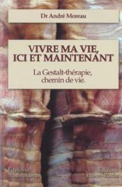 Vivre Ma Vie, Ici Et Maintenant ; La Gestalt-Therapie, Chemin De Vie - Couverture - Format classique