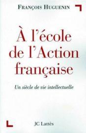 À l'école de l'Action francaise ; un siècle de vie intellectuelle - Couverture - Format classique