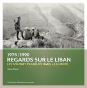 Regards sur le Liban ; 1975-1990 : les soldats français dans la guerre - Couverture - Format classique