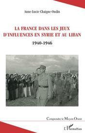 La France dans les jeux d'influences en Syrie et au Liban 1940-1946 - Couverture - Format classique