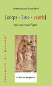 Corps - âme - esprit par un catholique ; choisir la guérison - Couverture - Format classique