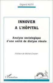 Innover à l'hôpital ; analyse sociologique d'une unité de dialyse rénale - Couverture - Format classique