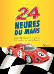 24 heures du Mans ; toute l'histoire à travers les voitures miniatures - Couverture - Format classique