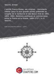L'amitié Franco-Russe, ses origines : documents inédits (pour la plus grande partie) présentés au congrès de la Sorbonne et des Beaux-Arts en 1892, 1893, 1894. Relations politiques et commerciales entre la France et la Russie, 1689-1727 / V.-E. Veuclin,... [Edition de 1894] - Couverture - Format classique