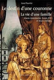 Le destin d'une couronne ; la vie d'une famille ; Marie-Antoinette, Louis XVI et leurs enfants - Couverture - Format classique