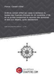Arrêt du conseil d'Etat qui casse la sentence du bureau des finances d'Amiens du 26 novembre 1738, en ce qu'elle condamnait le receveur des domaines et bois aux dépens, après désistement [Edition de 1740] - Couverture - Format classique