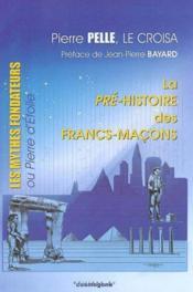 La Pre-Histoire Des Francs-Macons : Les Mythes Fondateurs Ou Pierre D'Etoile - Couverture - Format classique