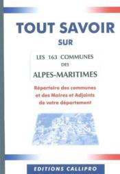 Tout Savoir Sur Les 163 Communes Des Alpes Maritimes ; Le Repertoire Des Communes Et Des Maires Et Adjoints Des Alpes Ma - Couverture - Format classique