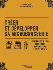 Créer et développer sa microbrasserie ; businessplan, materiel marketing, législation - Couverture - Format classique