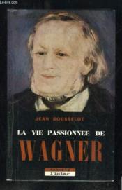 La Vie Passionnee De Wagner. - Couverture - Format classique