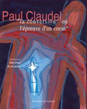 Paul Claudel ; la conversion ou l'épreuve d'un coeur - Couverture - Format classique