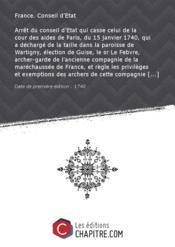 Arrêt du conseil d'Etat qui casse celui de la cour des aides de Paris, du 15 janvier 1740, qui a déchargé de la taille dans la paroisse de Wartigny, élection de Guise, le sr Le Febvre, archer-garde de l'ancienne compagnie de la maréchaussée de France, et règle les privilèges et exemptions des archers de cette compagnie [Edition de 1740] - Couverture - Format classique