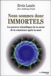 Nous sommes donc immortels ; les preuves scientifiques de la survie de la conscience après la mort - Couverture - Format classique