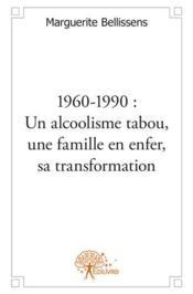 1960-1990 : un alcoolisme tabou, une famille en enfer, sa transformation - Couverture - Format classique